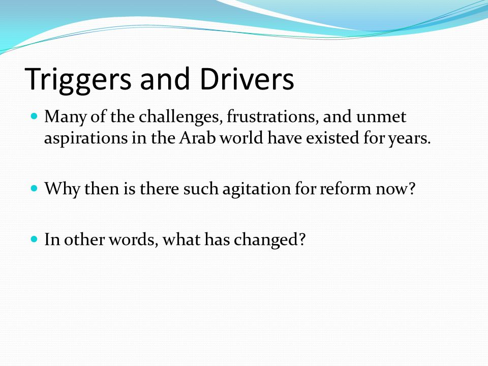 Triggers and Drivers Many of the challenges, frustrations, and unmet aspirations in the Arab world have existed for years.