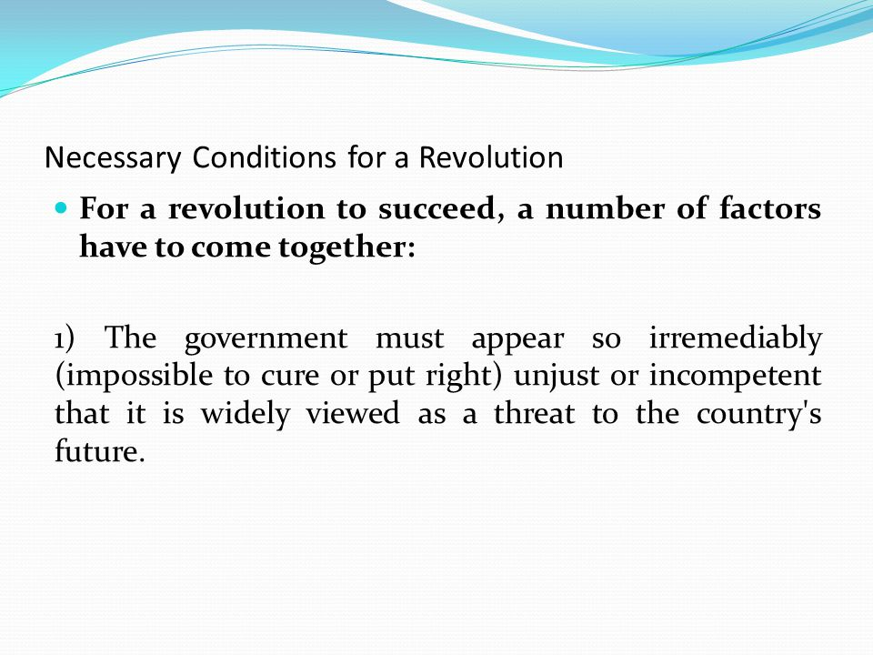 Necessary Conditions for a Revolution For a revolution to succeed, a number of factors have to come together: 1) The government must appear so irremediably (impossible to cure or put right) unjust or incompetent that it is widely viewed as a threat to the country s future.