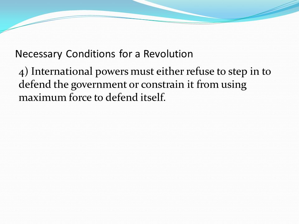 Necessary Conditions for a Revolution 4) International powers must either refuse to step in to defend the government or constrain it from using maximum force to defend itself.