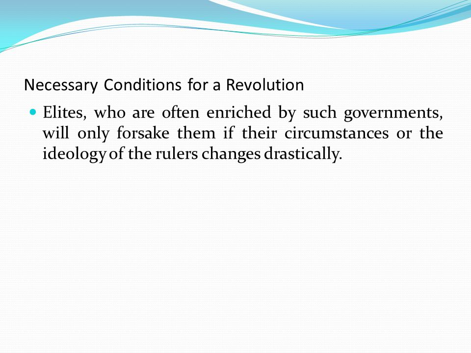 Necessary Conditions for a Revolution Elites, who are often enriched by such governments, will only forsake them if their circumstances or the ideology of the rulers changes drastically.