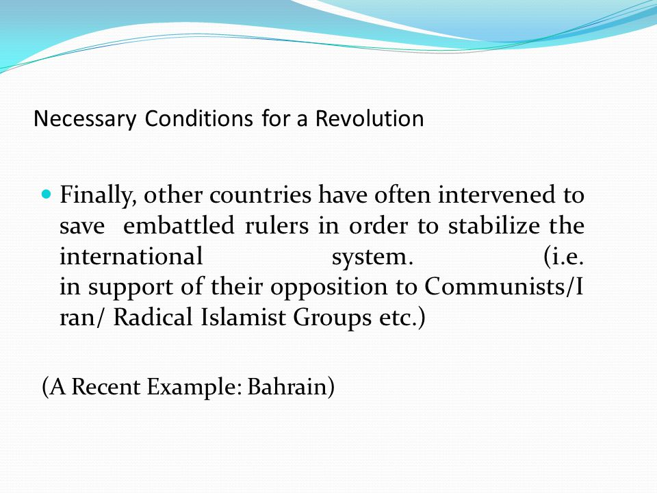 Necessary Conditions for a Revolution Finally, other countries have often intervened to save embattled rulers in order to stabilize the international system.
