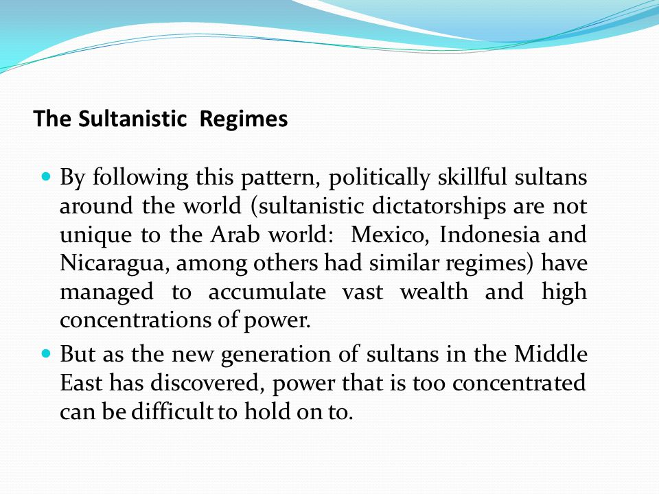 The Sultanistic Regimes By following this pattern, politically skillful sultans around the world (sultanistic dictatorships are not unique to the Arab world: Mexico, Indonesia and Nicaragua, among others had similar regimes) have managed to accumulate vast wealth and high concentrations of power.