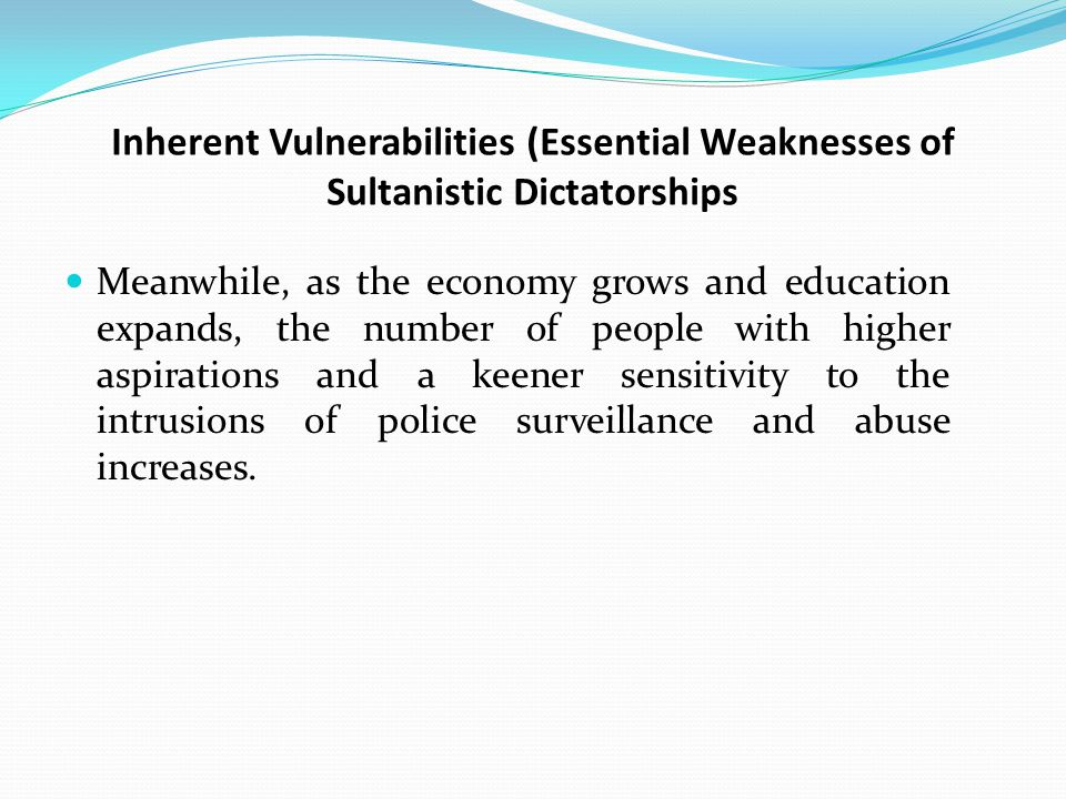 Inherent Vulnerabilities (Essential Weaknesses of Sultanistic Dictatorships Meanwhile, as the economy grows and education expands, the number of people with higher aspirations and a keener sensitivity to the intrusions of police surveillance and abuse increases.