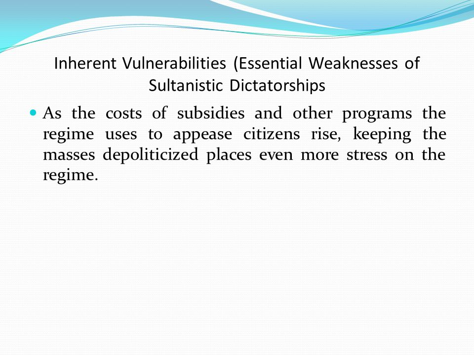 Inherent Vulnerabilities (Essential Weaknesses of Sultanistic Dictatorships As the costs of subsidies and other programs the regime uses to appease citizens rise, keeping the masses depoliticized places even more stress on the regime.