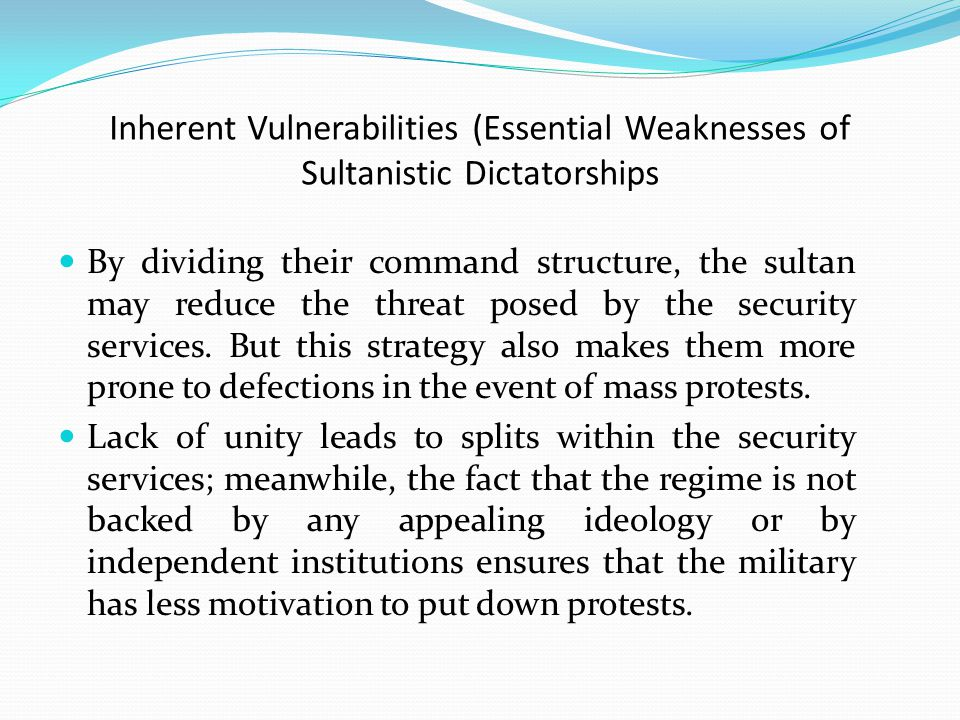 Inherent Vulnerabilities (Essential Weaknesses of Sultanistic Dictatorships By dividing their command structure, the sultan may reduce the threat posed by the security services.