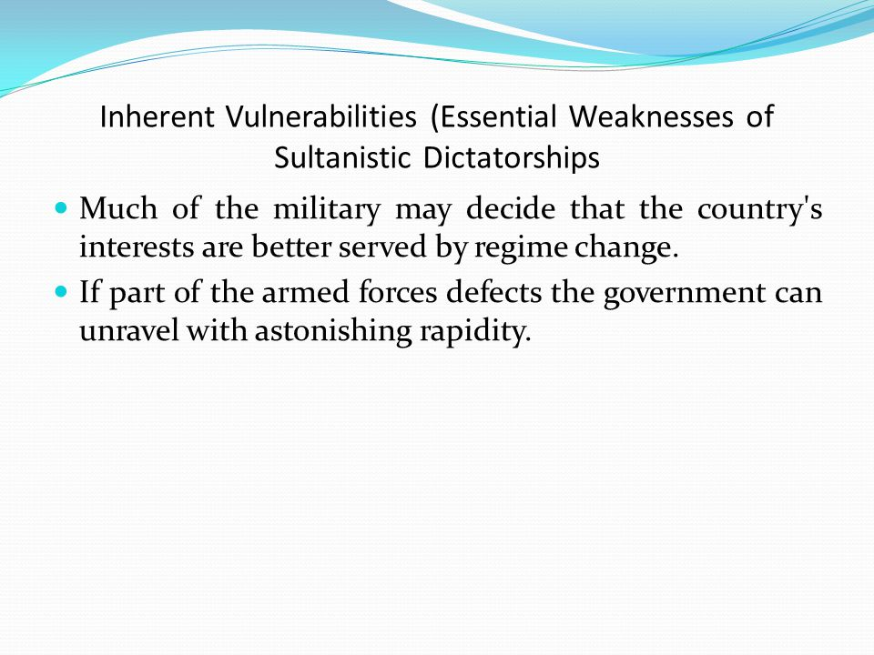Inherent Vulnerabilities (Essential Weaknesses of Sultanistic Dictatorships Much of the military may decide that the country s interests are better served by regime change.