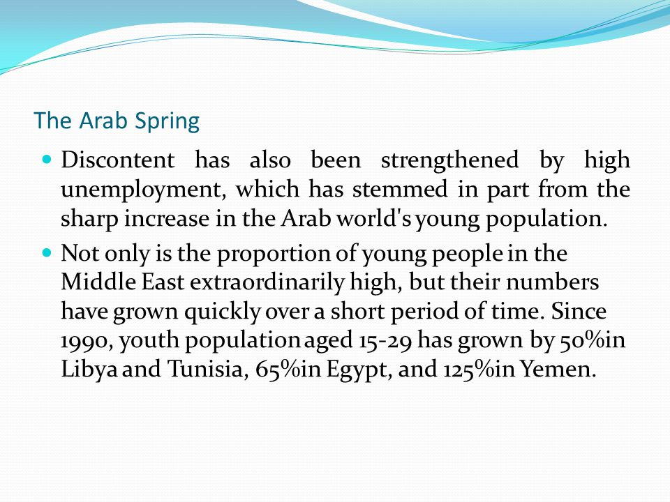 The Arab Spring Discontent has also been strengthened by high unemployment, which has stemmed in part from the sharp increase in the Arab world s young population.