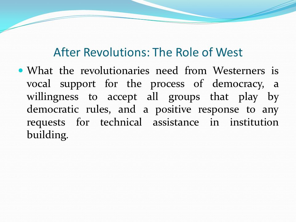 After Revolutions: The Role of West What the revolutionaries need from Westerners is vocal support for the process of democracy, a willingness to accept all groups that play by democratic rules, and a positive response to any requests for technical assistance in institution building.