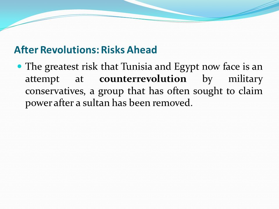 After Revolutions: Risks Ahead The greatest risk that Tunisia and Egypt now face is an attempt at counterrevolution by military conservatives, a group that has often sought to claim power after a sultan has been removed.