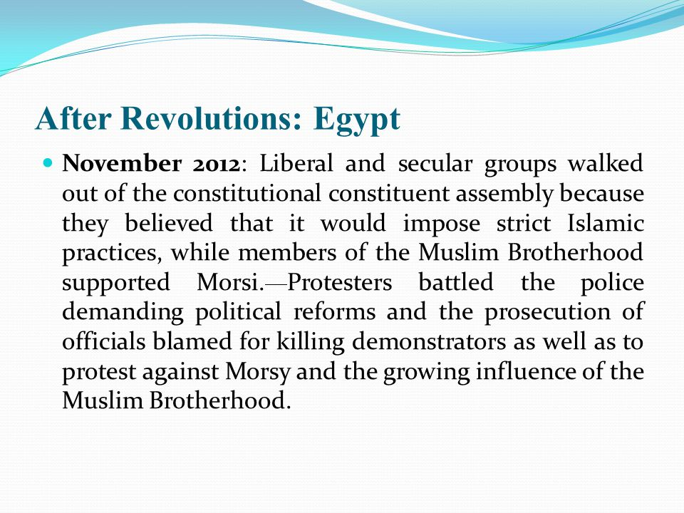 After Revolutions: Egypt November 2012: Liberal and secular groups walked out of the constitutional constituent assembly because they believed that it would impose strict Islamic practices, while members of the Muslim Brotherhood supported Morsi.