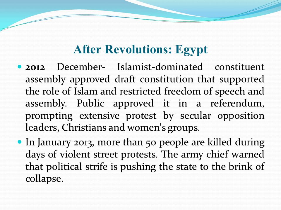 After Revolutions: Egypt 2012 December- Islamist-dominated constituent assembly approved draft constitution that supported the role of Islam and restricted freedom of speech and assembly.