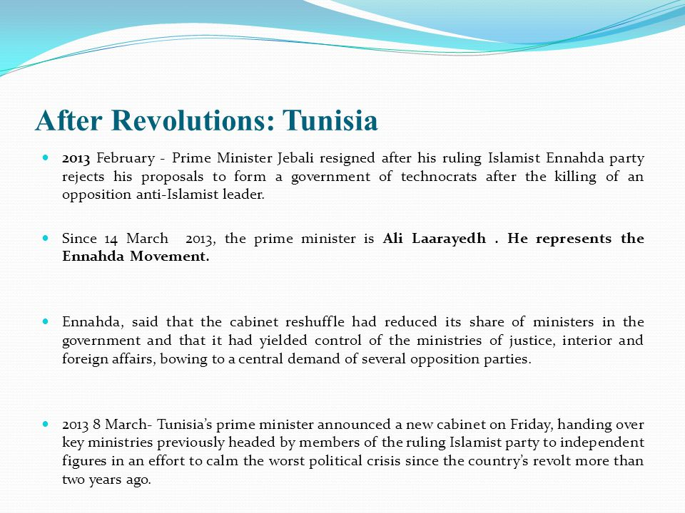 After Revolutions: Tunisia 2013 February - Prime Minister Jebali resigned after his ruling Islamist Ennahda party rejects his proposals to form a government of technocrats after the killing of an opposition anti-Islamist leader.