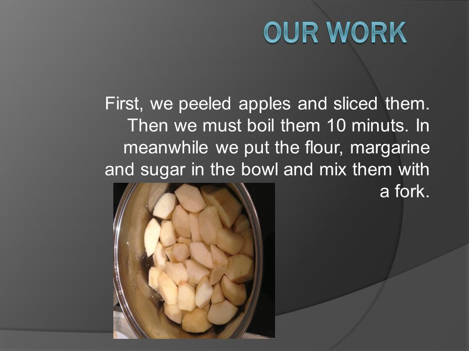 First, we peeled apples and sliced them. Then we must boil them 10 minuts.