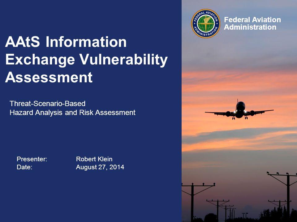 Presenter: Robert Klein Date:August 27, 2014 Federal Aviation Administration AAtS Information Exchange Vulnerability Assessment Threat-Scenario-Based Hazard Analysis and Risk Assessment