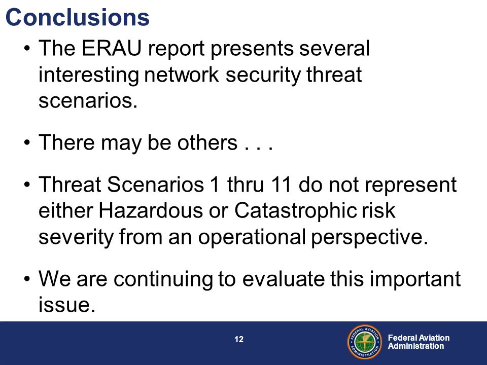 11 Federal Aviation Administration Threat Scenario Risk Assessment Assessed Risk Number of Threats Unacceptable risk0 Acceptable Risk with Mitigations 5 Acceptable risk 6