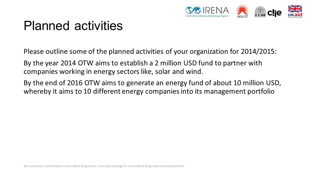 Planned activities Please outline some of the planned activities of your organization for 2014/2015: By the year 2014 OTW aims to establish a 2 million USD fund to partner with companies working in energy sectors like, solar and wind.