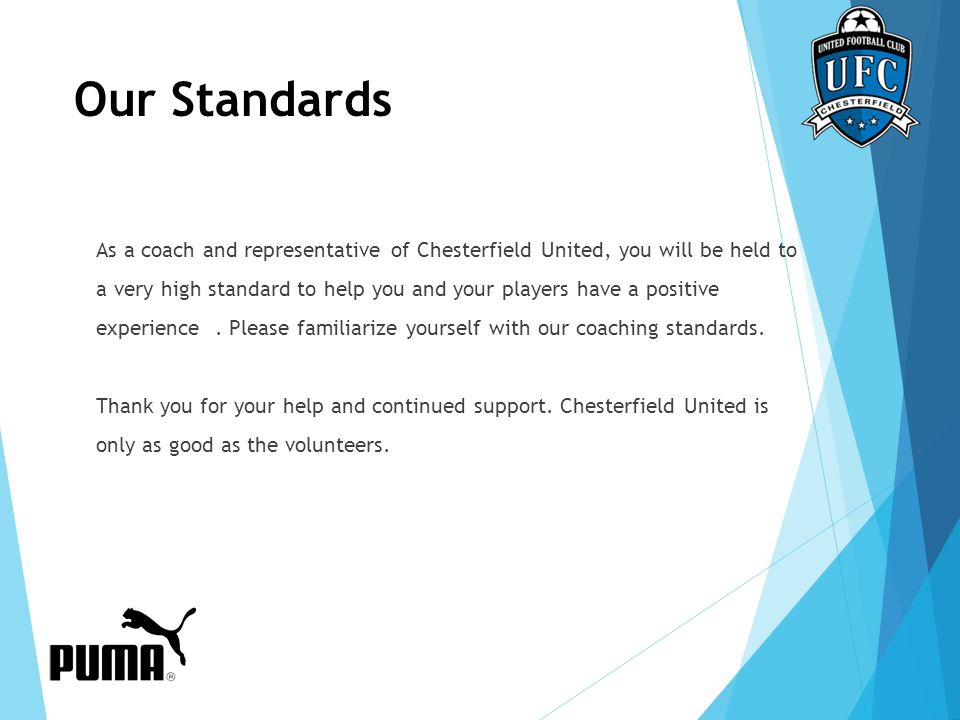 Our Standards As a coach and representative of Chesterfield United, you will be held to a very high standard to help you and your players have a posit