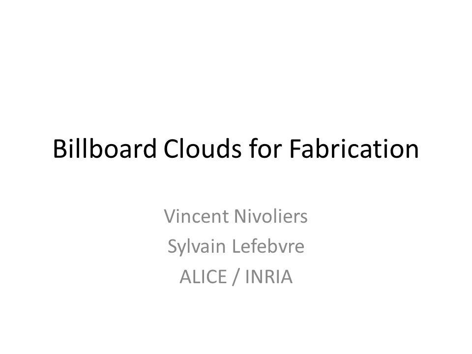 Billboard Clouds for Fabrication Vincent Nivoliers Sylvain Lefebvre ALICE / INRIA