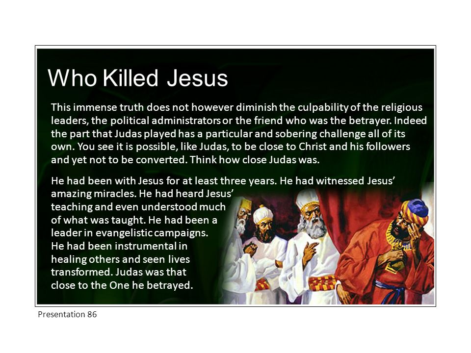 Who Killed Jesus This immense truth does not however diminish the culpability of the religious leaders, the political administrators or the friend who was the betrayer.