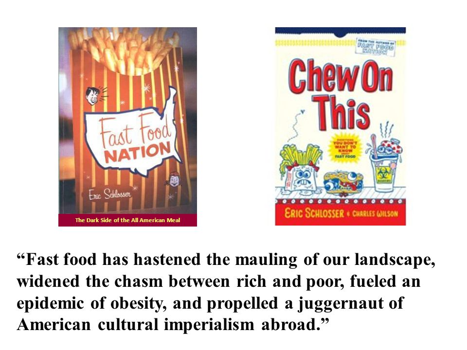 Fast food has hastened the mauling of our landscape, widened the chasm between rich and poor, fueled an epidemic of obesity, and propelled a juggernaut of American cultural imperialism abroad. The Dark Side of the All American Meal