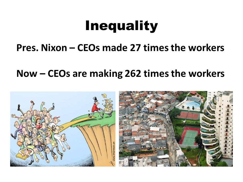 Inequality Pres. Nixon – CEOs made 27 times the workers Now – CEOs are making 262 times the workers