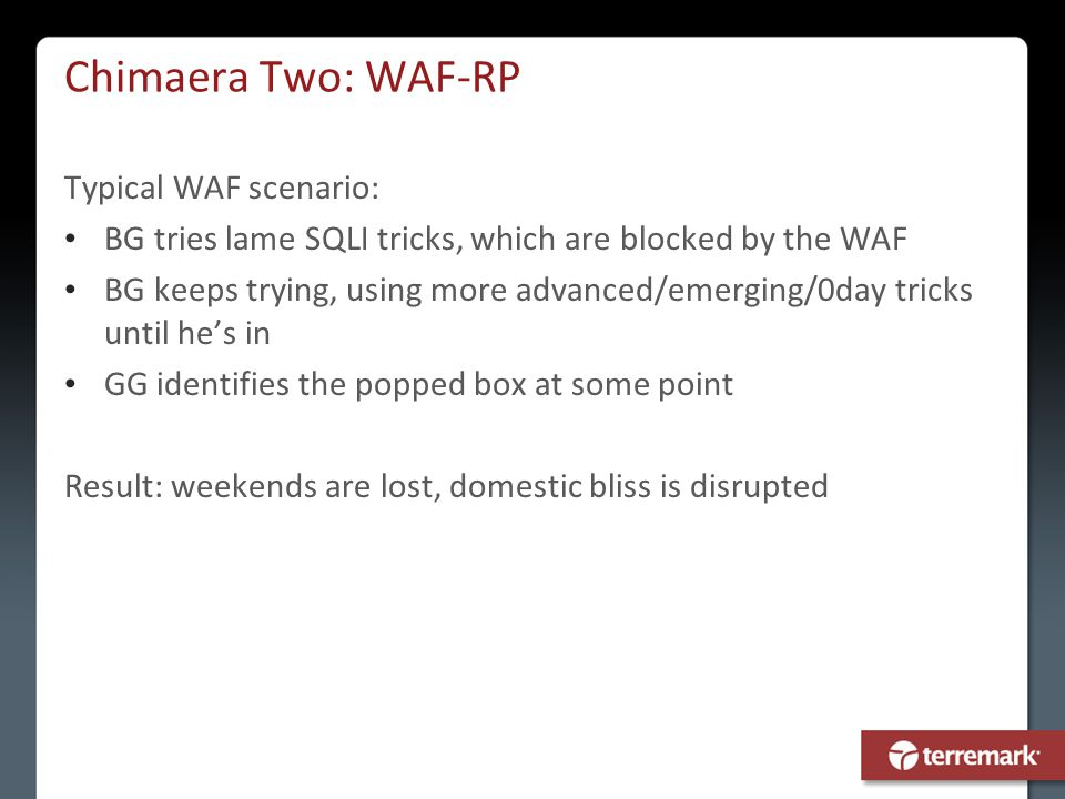 Chimaera Two: WAF-RP Typical WAF scenario: BG tries lame SQLI tricks, which are blocked by the WAF BG keeps trying, using more advanced/emerging/0day