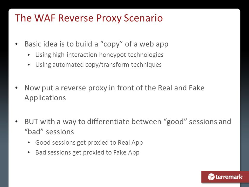 "The WAF Reverse Proxy Scenario Basic idea is to build a ""copy"" of a web app Using high-interaction honeypot technologies Using automated copy/transfor"
