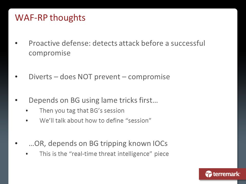 WAF-RP thoughts Proactive defense: detects attack before a successful compromise Diverts – does NOT prevent – compromise Depends on BG using lame tric