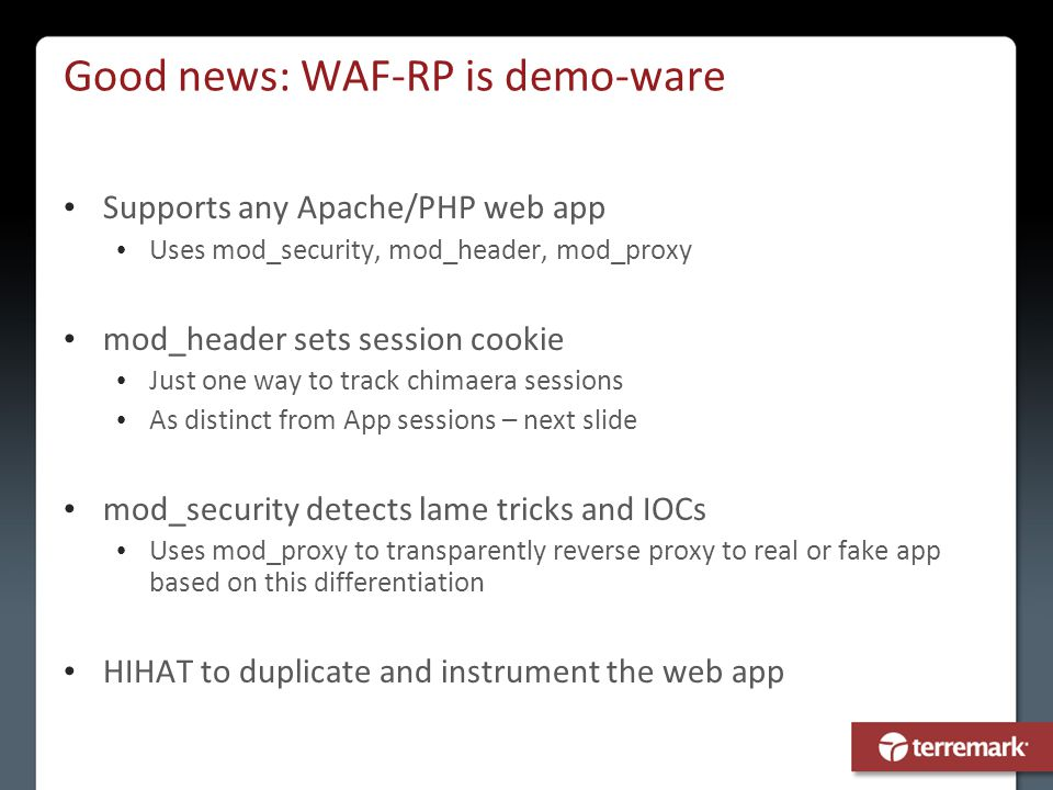 Good news: WAF-RP is demo-ware Supports any Apache/PHP web app Uses mod_security, mod_header, mod_proxy mod_header sets session cookie Just one way to