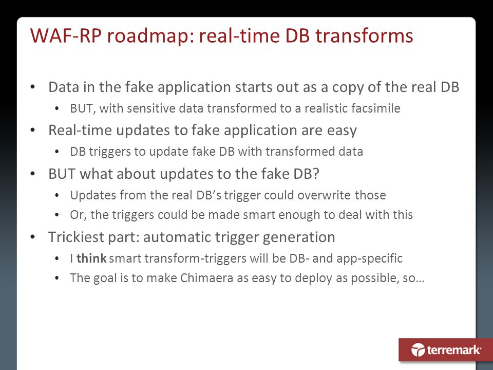 WAF-RP roadmap: real-time DB transforms Data in the fake application starts out as a copy of the real DB BUT, with sensitive data transformed to a rea