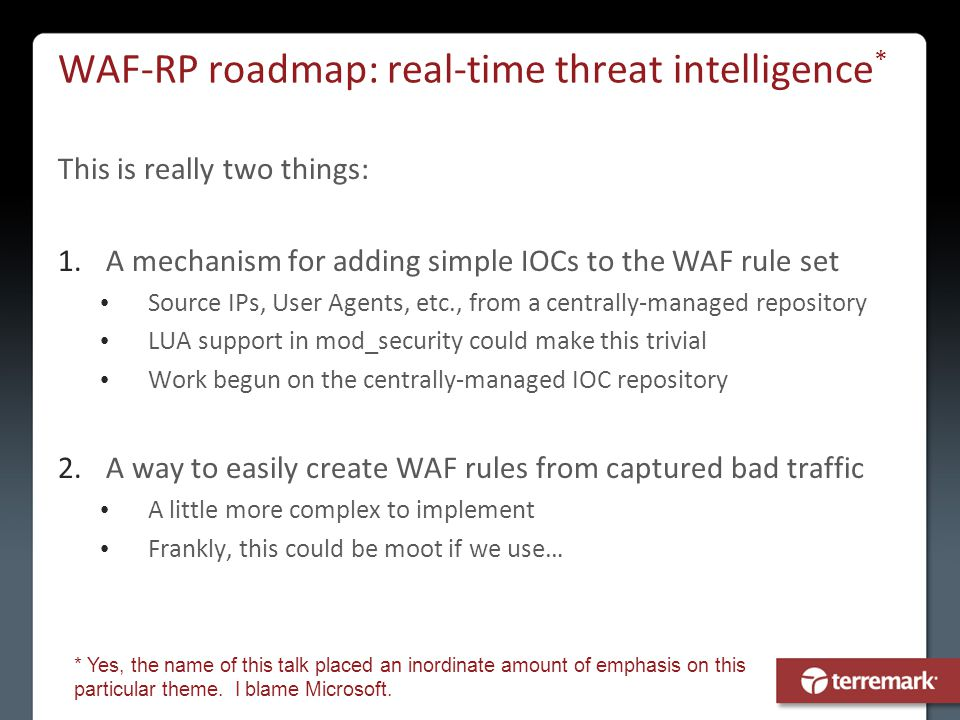 WAF-RP roadmap: real-time threat intelligence * This is really two things: 1.A mechanism for adding simple IOCs to the WAF rule set Source IPs, User A