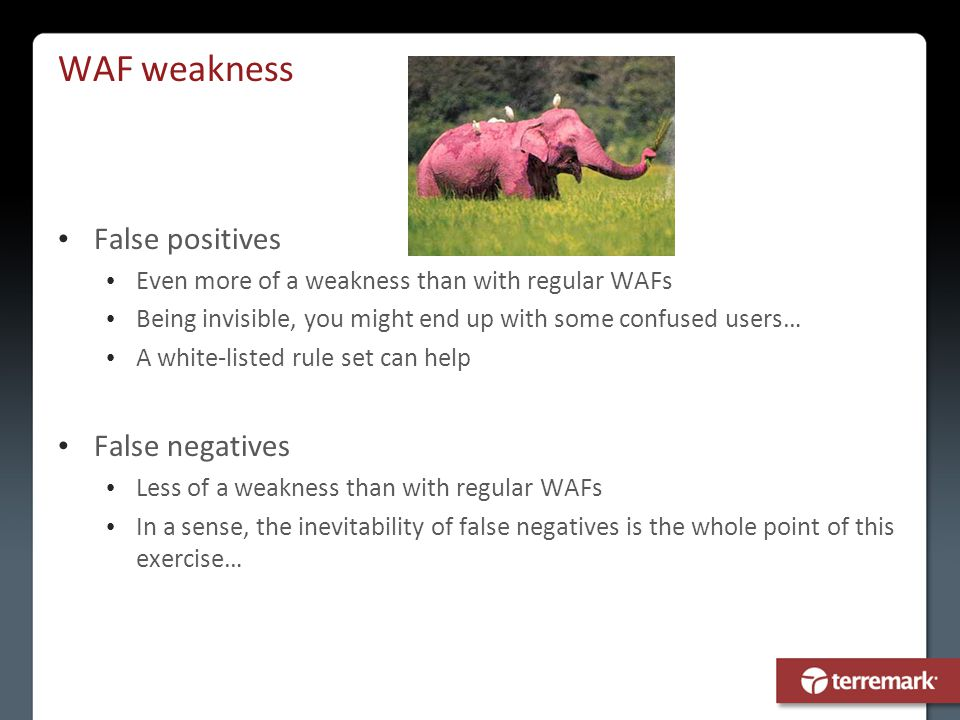 WAF weakness False positives Even more of a weakness than with regular WAFs Being invisible, you might end up with some confused users… A white-listed