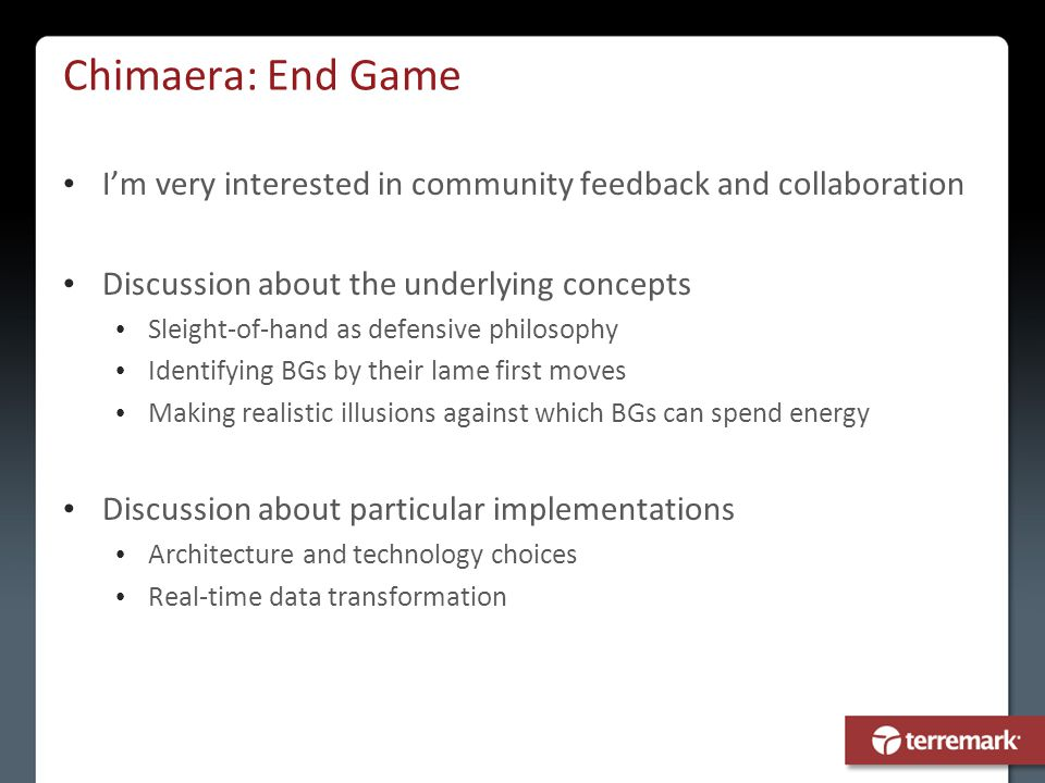 Chimaera: End Game I'm very interested in community feedback and collaboration Discussion about the underlying concepts Sleight-of-hand as defensive p