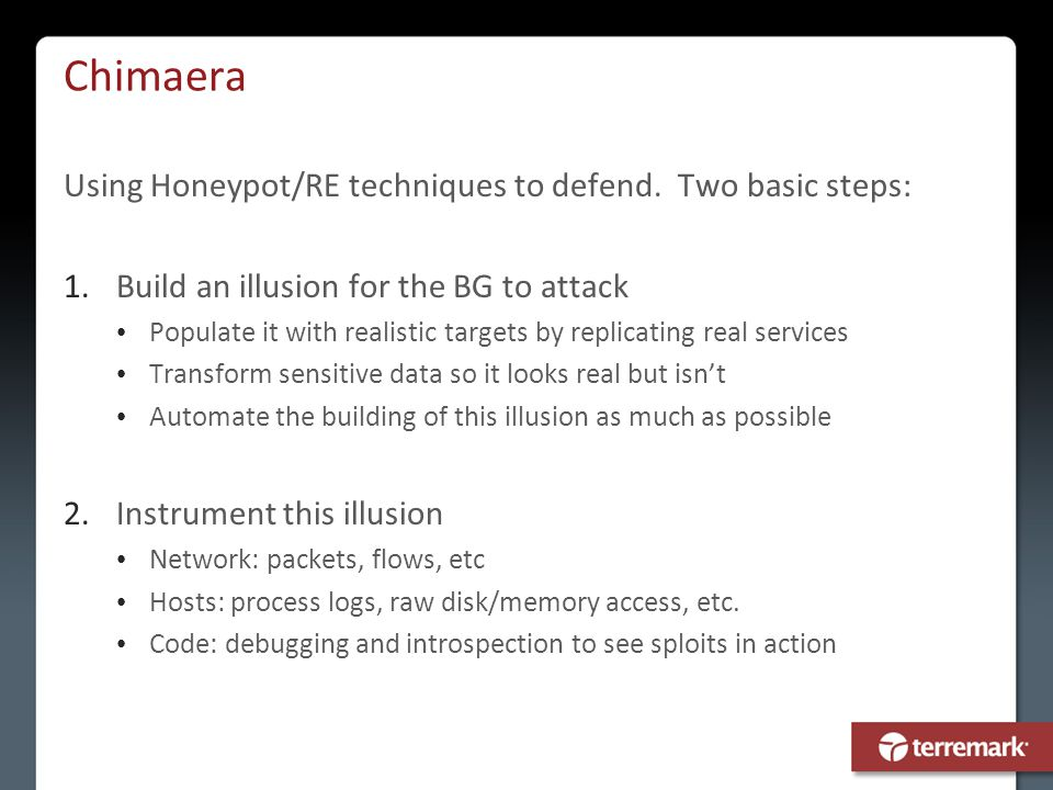 Chimaera Using Honeypot/RE techniques to defend. Two basic steps: 1.Build an illusion for the BG to attack Populate it with realistic targets by repli