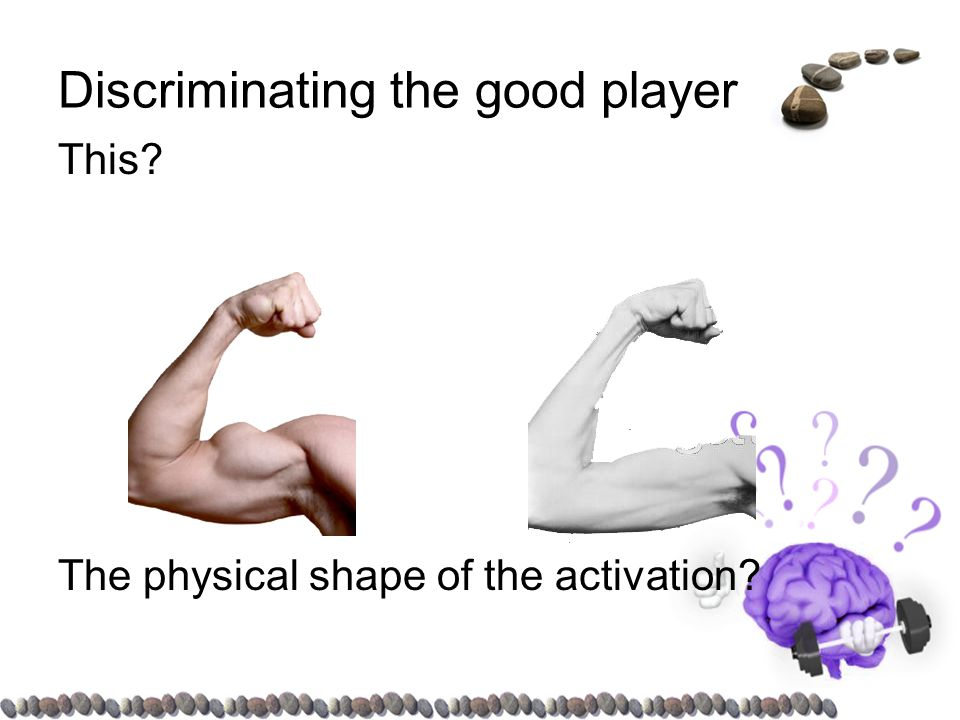 Discriminating the good player This The physical shape of the activation