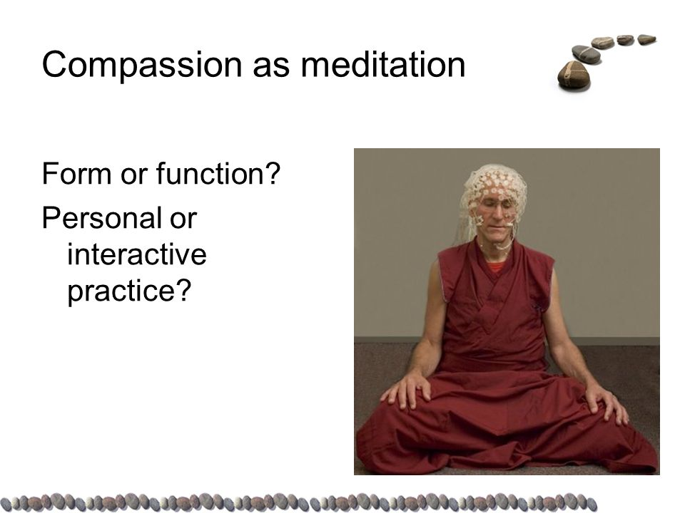 Compassion as meditation Form or function Personal or interactive practice