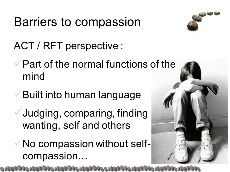 Barriers to compassion ACT / RFT perspective : Part of the normal functions of the mind Built into human language Judging, comparing, finding wanting, self and others No compassion without self- compassion…