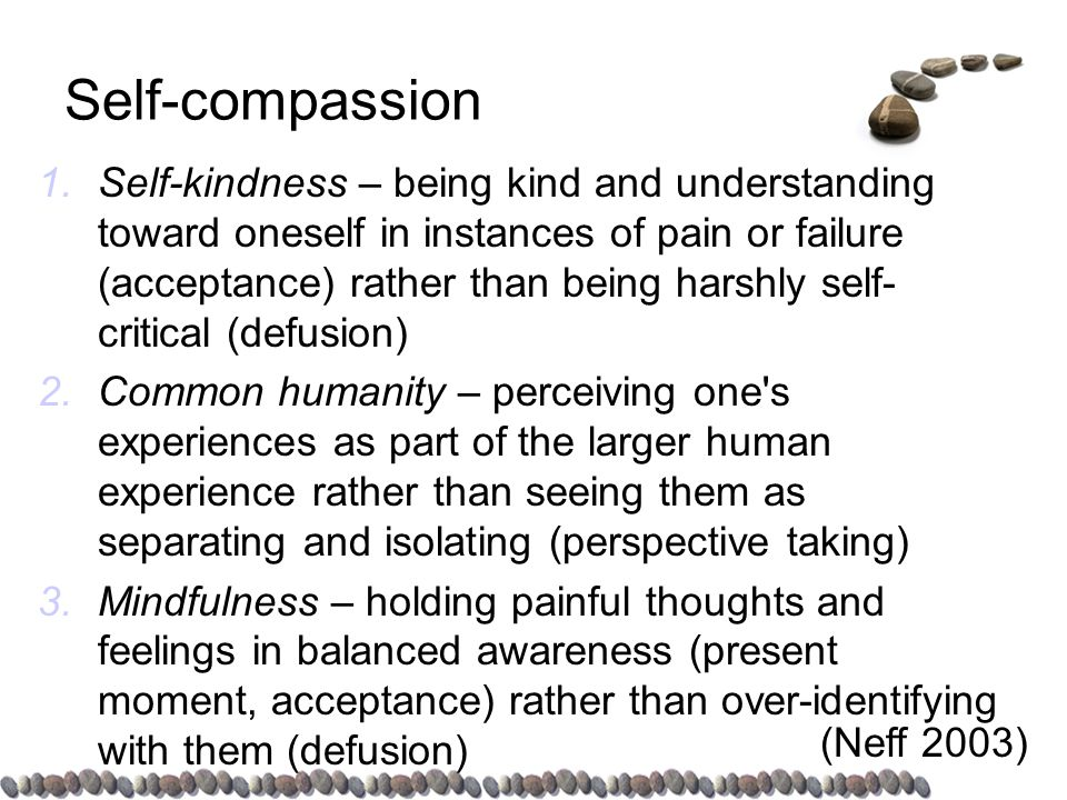 Self-compassion 1.Self-kindness – being kind and understanding toward oneself in instances of pain or failure (acceptance) rather than being harshly self- critical (defusion) 2.Common humanity – perceiving one s experiences as part of the larger human experience rather than seeing them as separating and isolating (perspective taking) 3.Mindfulness – holding painful thoughts and feelings in balanced awareness (present moment, acceptance) rather than over-identifying with them (defusion) (Neff 2003)