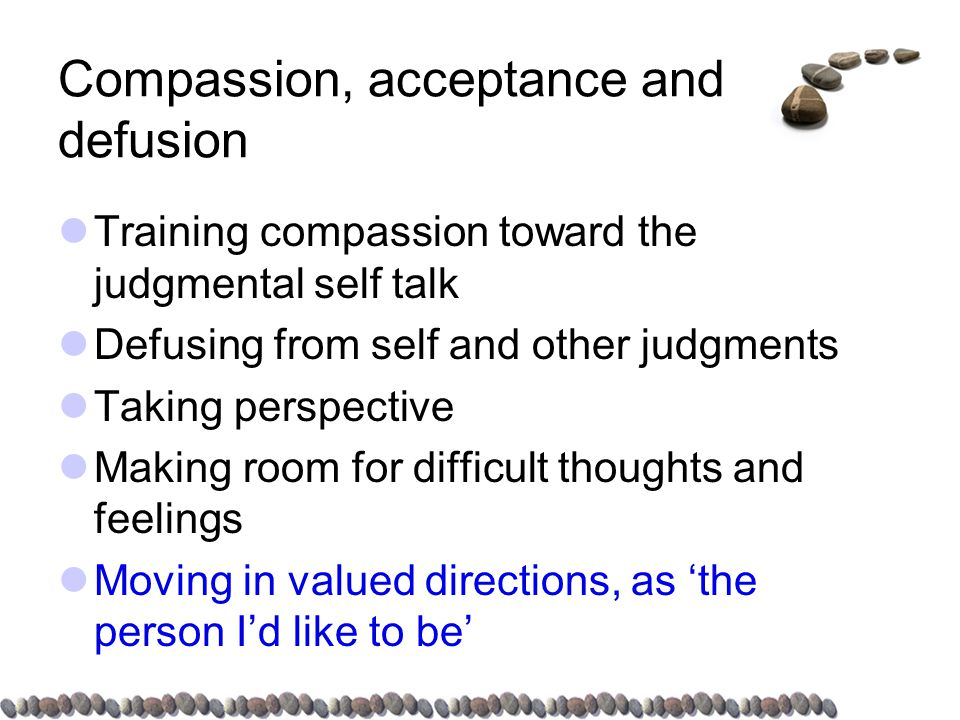 Compassion, acceptance and defusion Training compassion toward the judgmental self talk Defusing from self and other judgments Taking perspective Making room for difficult thoughts and feelings Moving in valued directions, as 'the person I'd like to be'