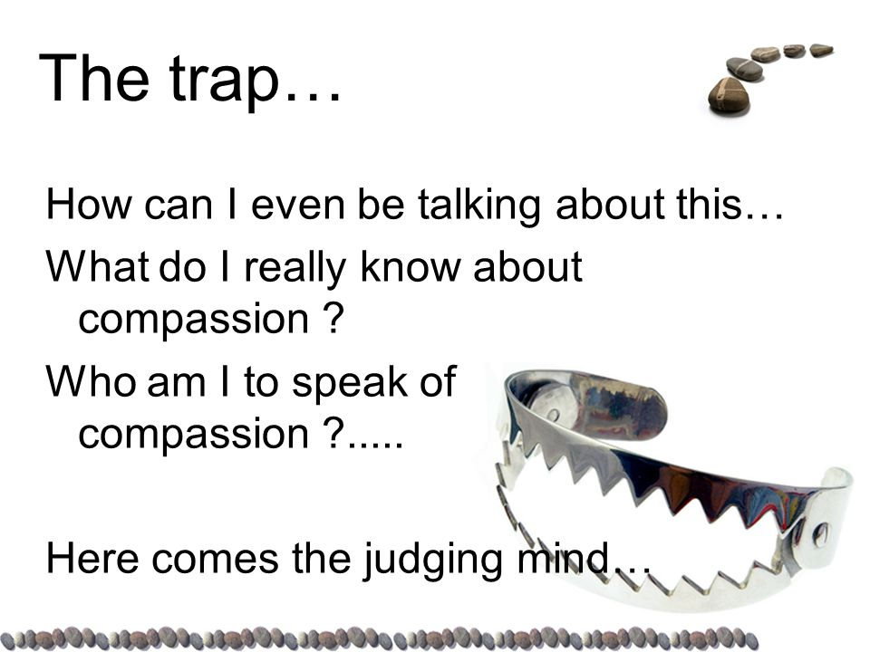 The trap… How can I even be talking about this… What do I really know about compassion .