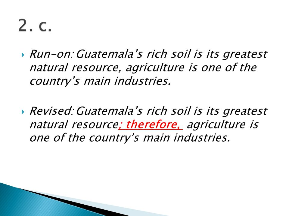  Run-on:Guatemala's rich soil is its greatest natural resource, agriculture is one of the country's main industries.