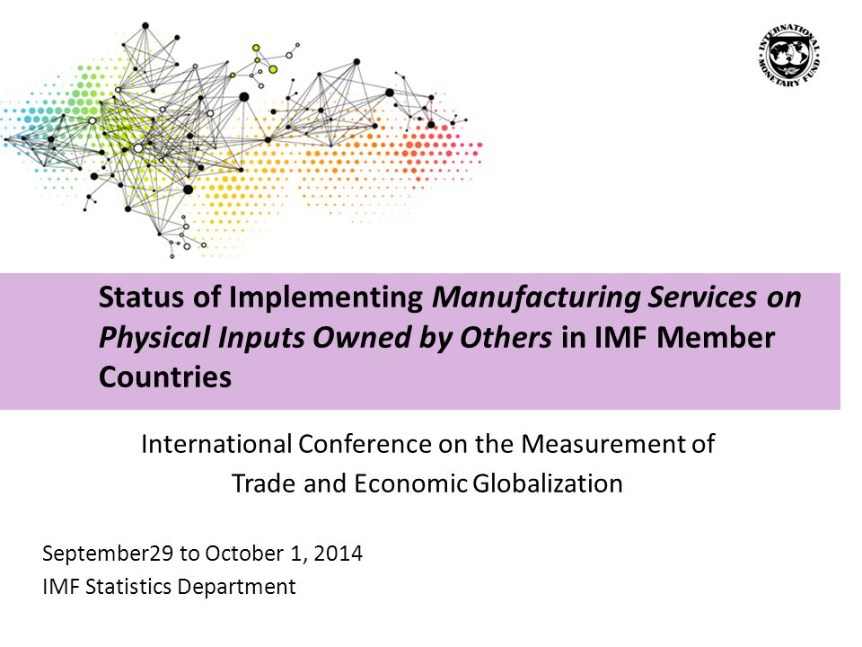 International Conference on the Measurement of Trade and Economic Globalization September29 to October 1, 2014 IMF Statistics Department Status of Implementing Manufacturing Services on Physical Inputs Owned by Others in IMF Member Countries