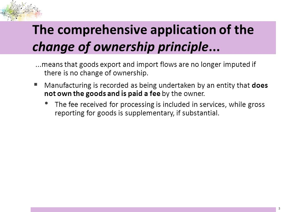 The comprehensive application of the change of ownership principle......means that goods export and import flows are no longer imputed if there is no change of ownership.