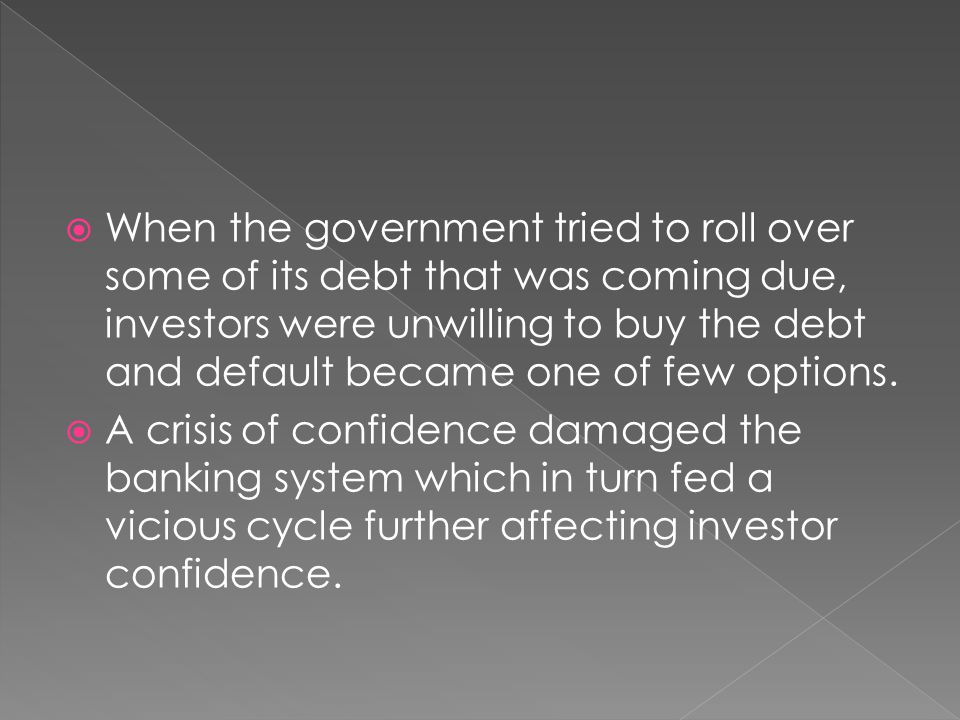  When the government tried to roll over some of its debt that was coming due, investors were unwilling to buy the debt and default became one of few