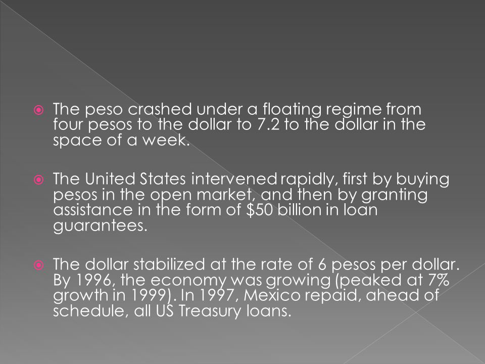  The peso crashed under a floating regime from four pesos to the dollar to 7.2 to the dollar in the space of a week.  The United States intervened r