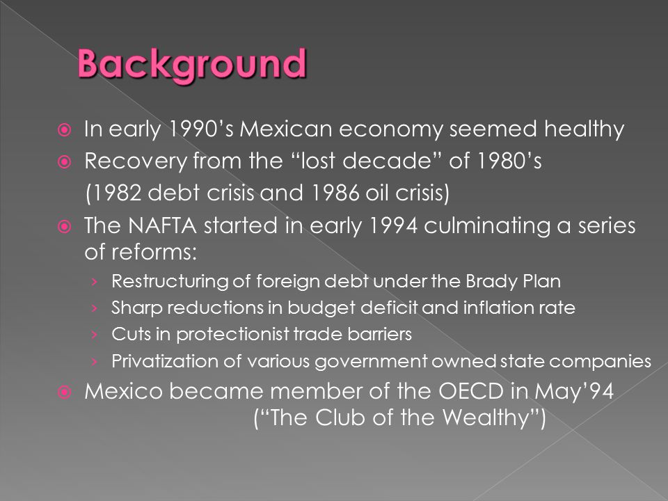 """ In early 1990's Mexican economy seemed healthy  Recovery from the """"lost decade"""" of 1980's (1982 debt crisis and 1986 oil crisis)  The NAFTA starte"""