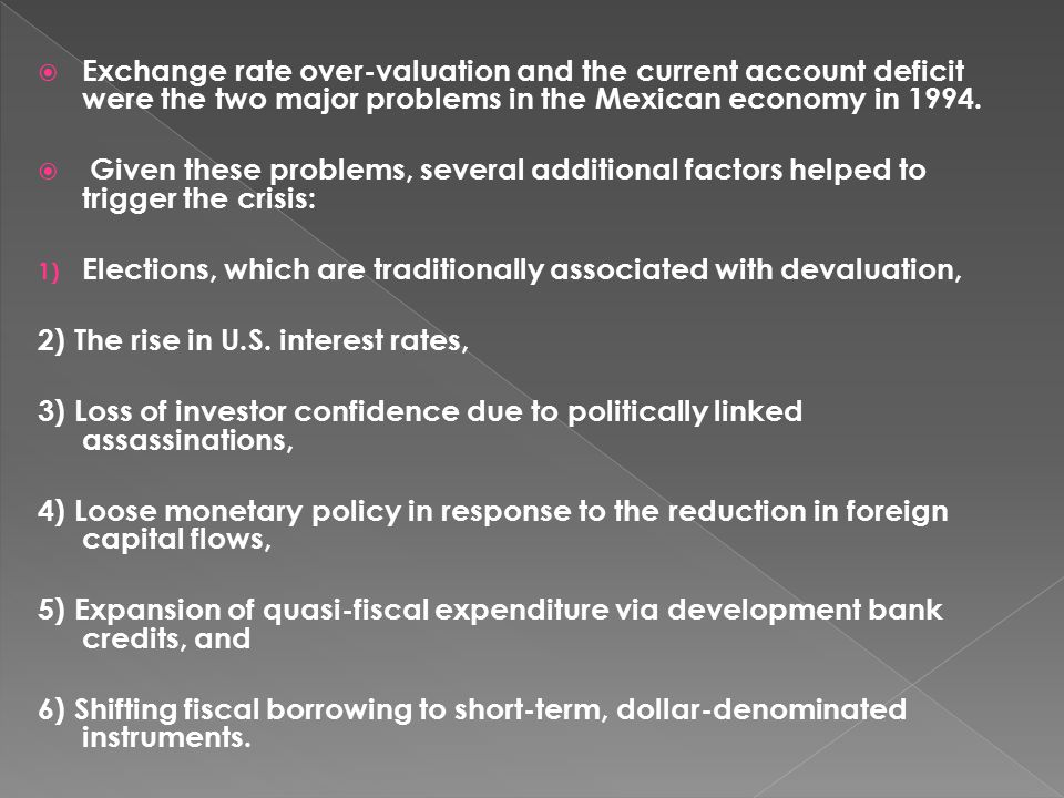  Exchange rate over-valuation and the current account deficit were the two major problems in the Mexican economy in 1994.  Given these problems, sev