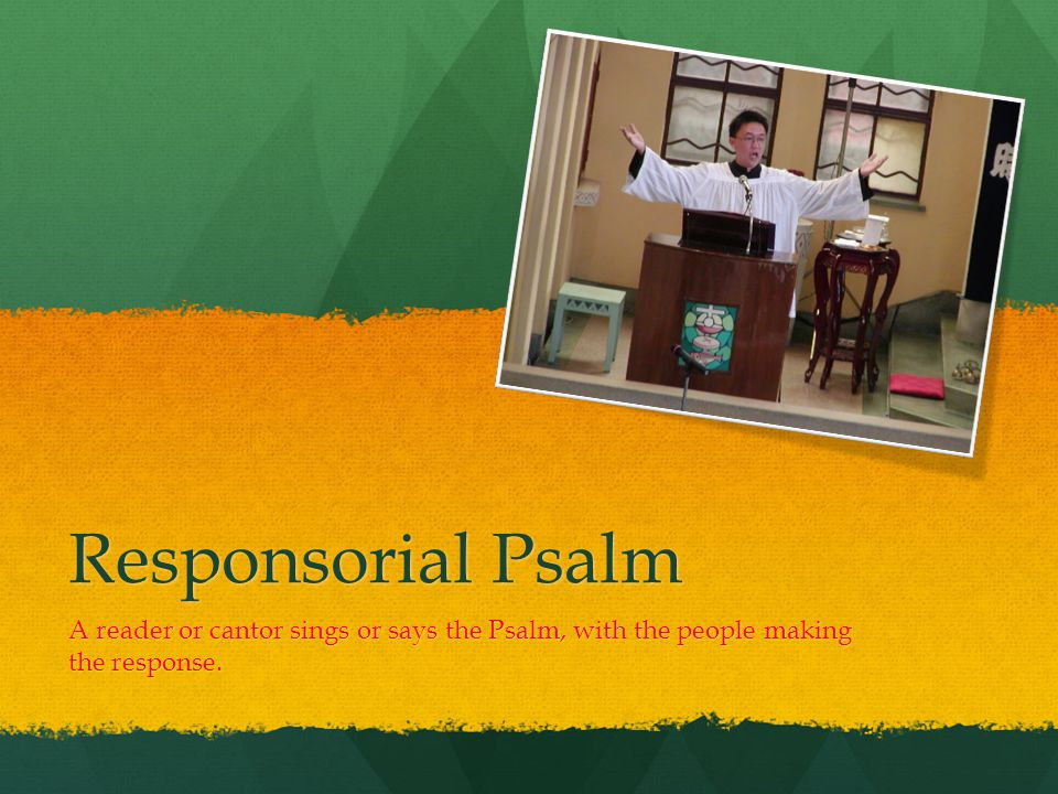 Responsorial Psalm A reader or cantor sings or says the Psalm, with the people making the response.