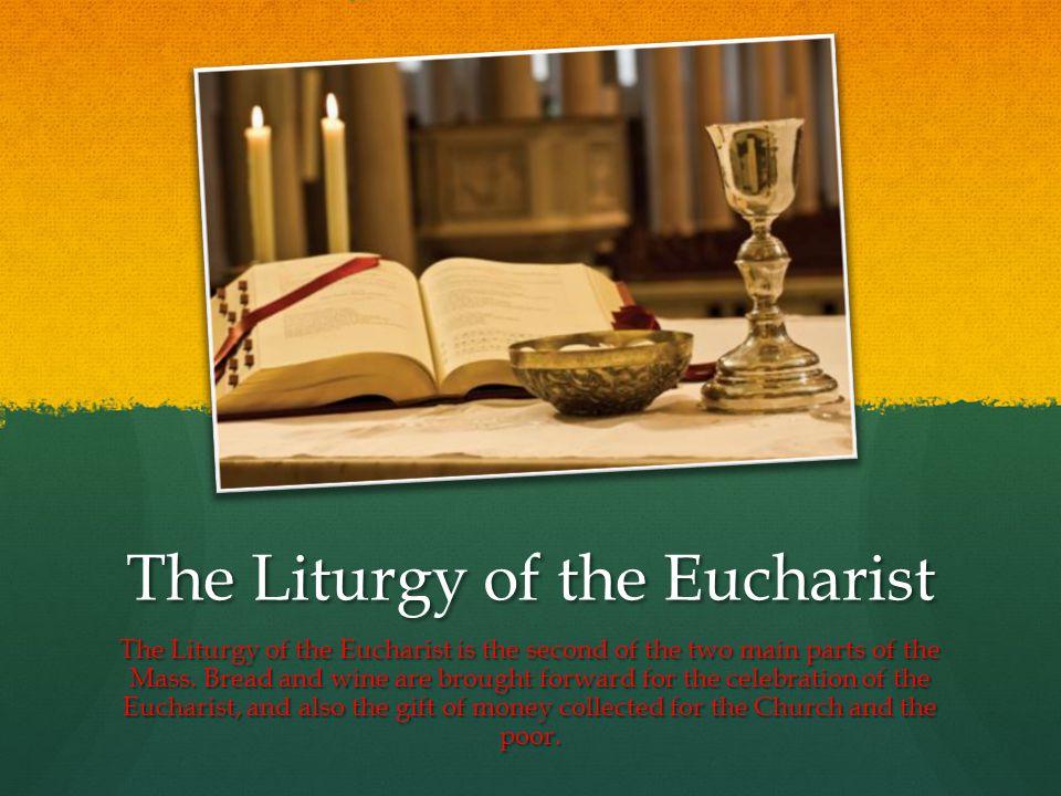 The Liturgy of the Eucharist The Liturgy of the Eucharist is the second of the two main parts of the Mass.