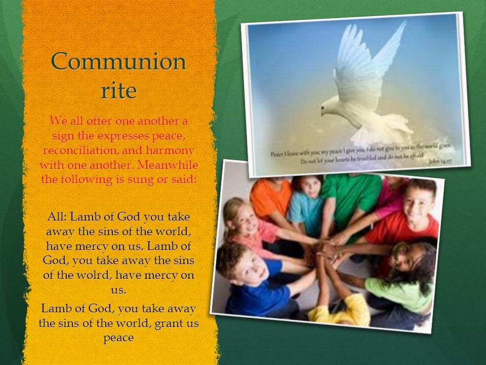 Communion rite We all offer one another a sign the expresses peace, reconciliation, and harmony with one another.
